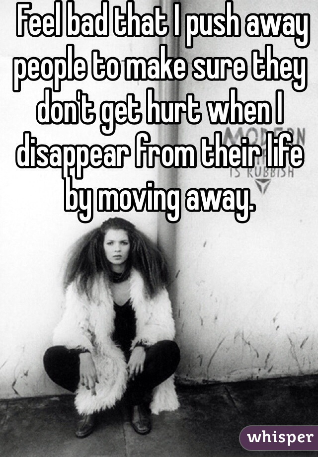 Feel bad that I push away people to make sure they don't get hurt when I disappear from their life by moving away.