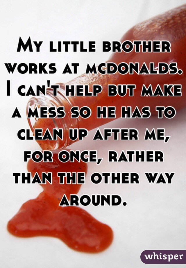My little brother works at mcdonalds. I can't help but make a mess so he has to clean up after me, for once, rather than the other way around.