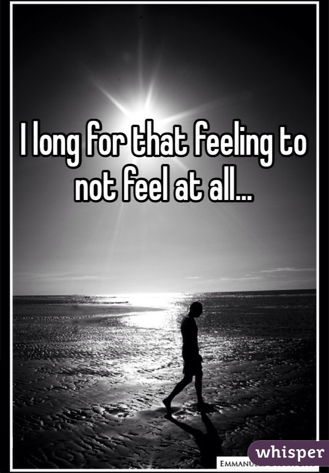 I long for that feeling to not feel at all...