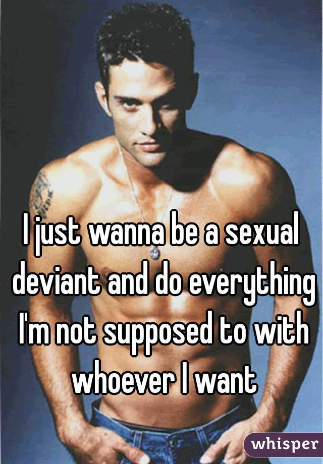 I just wanna be a sexual deviant and do everything I'm not supposed to with whoever I want