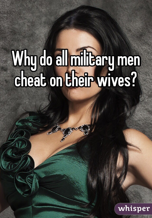 Why do all military men cheat on their wives?