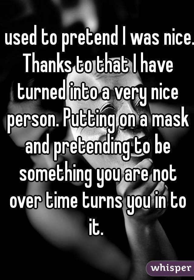 I used to pretend I was nice. Thanks to that I have turned into a very nice person. Putting on a mask and pretending to be something you are not over time turns you in to it.
