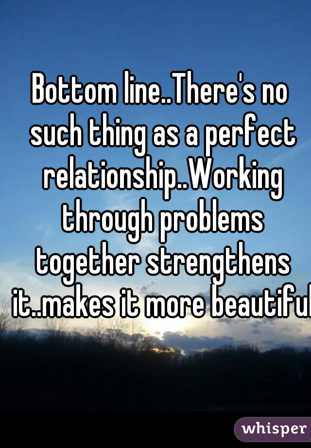 Bottom line..There's no such thing as a perfect relationship..Working through problems together strengthens it..makes it more beautiful