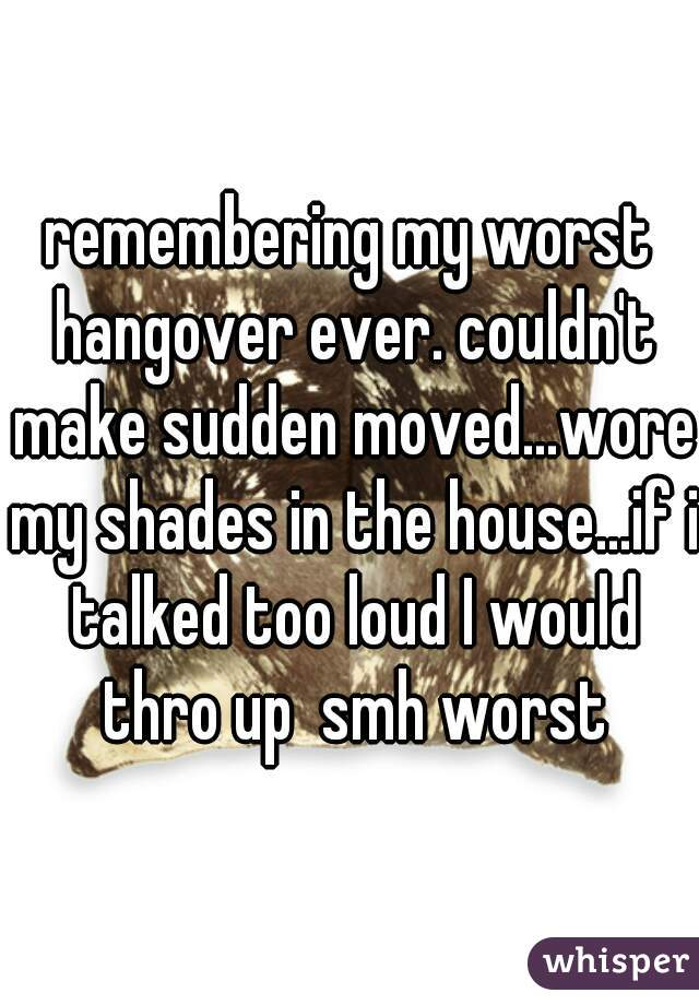 remembering my worst hangover ever. couldn't make sudden moved...wore my shades in the house...if i talked too loud I would thro up  smh worst