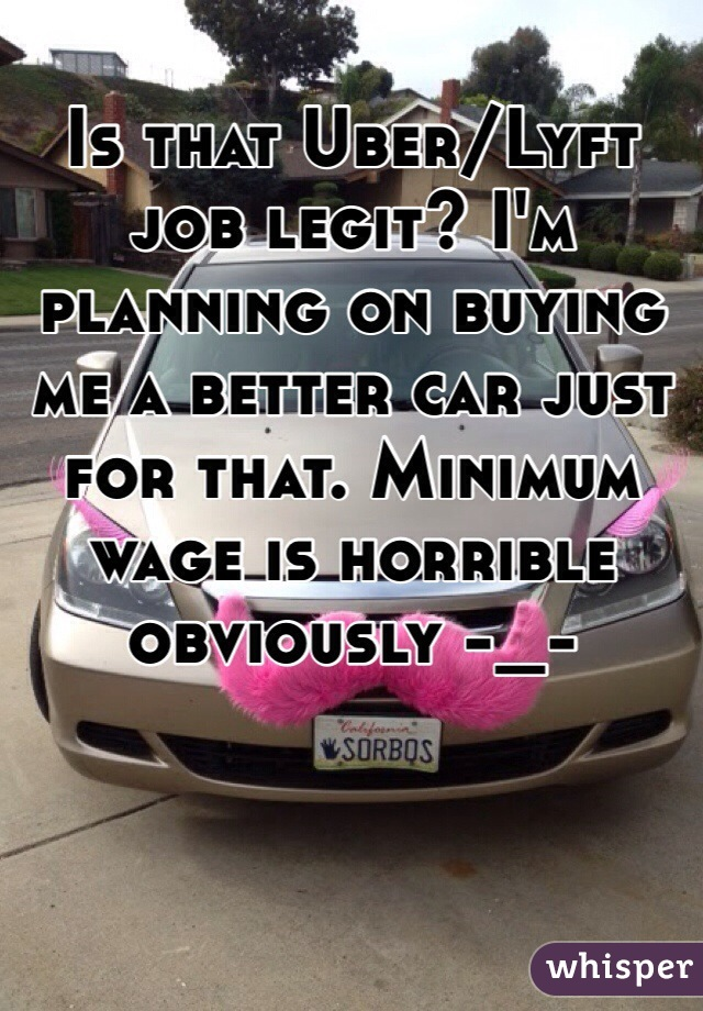 Is that Uber/Lyft job legit? I'm planning on buying me a better car just for that. Minimum wage is horrible obviously -_-