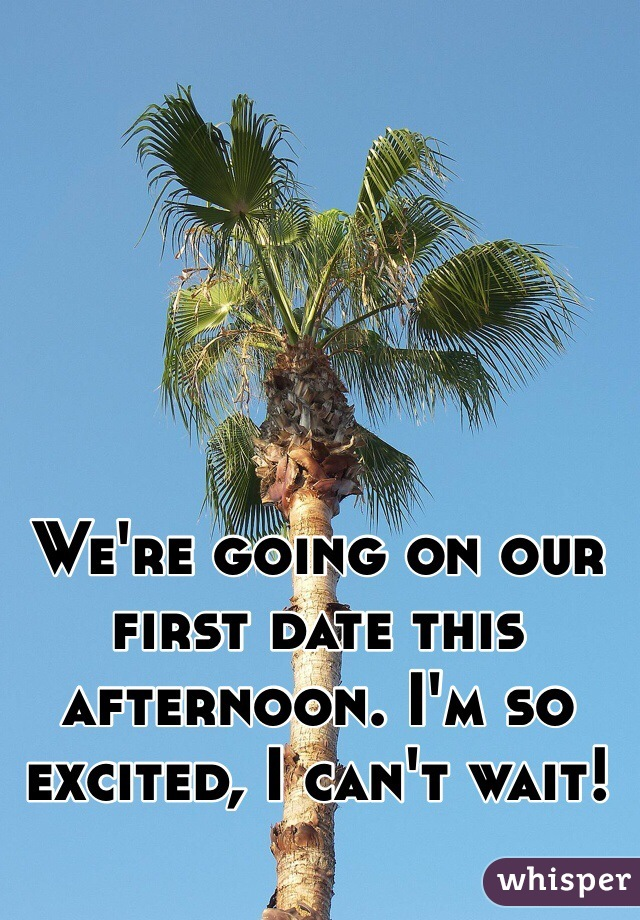 We're going on our first date this afternoon. I'm so excited, I can't wait!