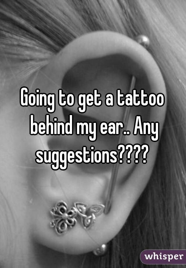 Going to get a tattoo behind my ear.. Any suggestions????
