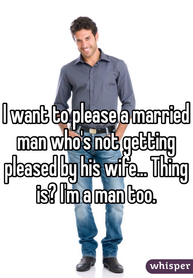I want to please a married man who's not getting pleased by his wife... Thing is? I'm a man too.