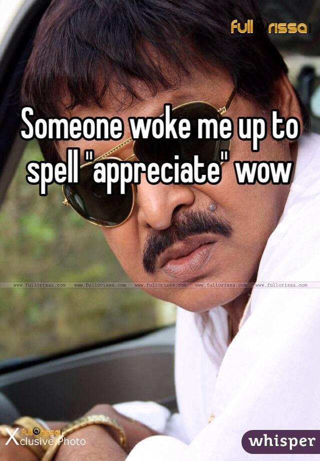 "Someone woke me up to spell ""appreciate"" wow"
