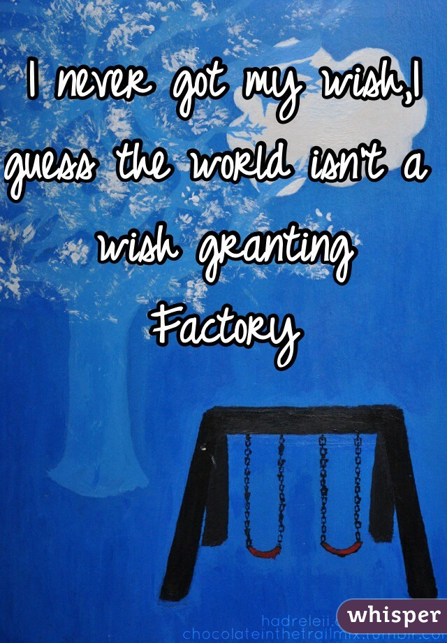 I never got my wish,I guess the world isn't a wish granting Factory