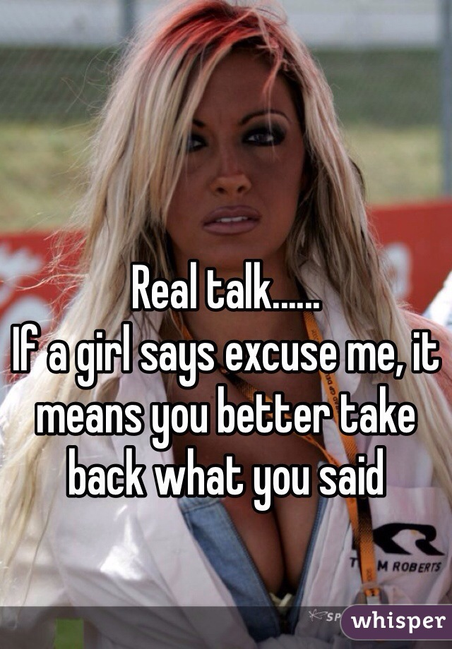 Real talk...... If a girl says excuse me, it means you better take back what you said
