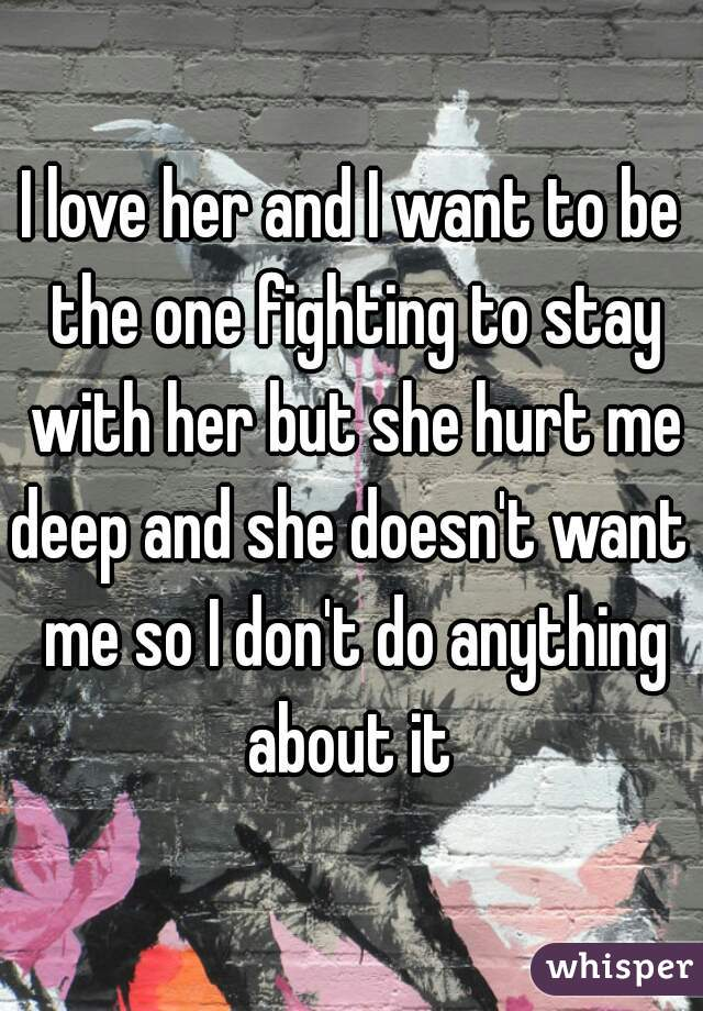I love her and I want to be the one fighting to stay with her but she hurt me deep and she doesn't want  me so I don't do anything about it