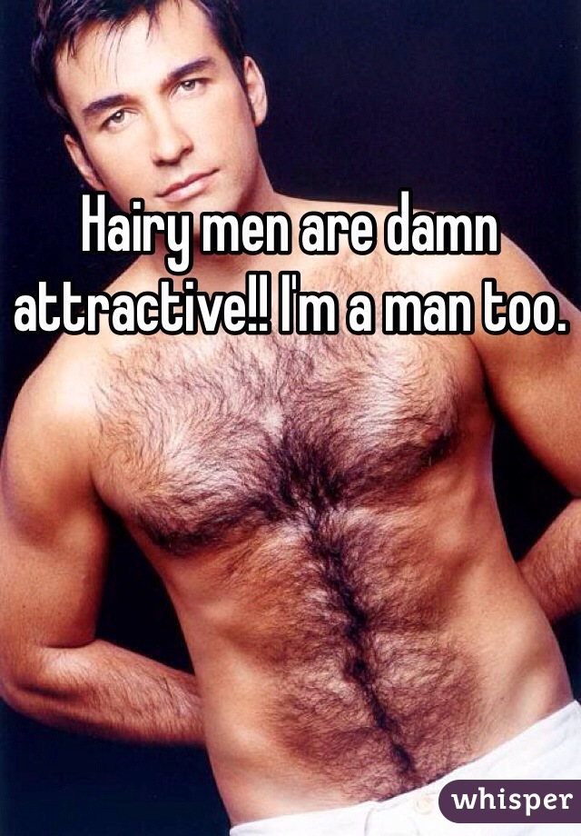 Hairy men are damn attractive!! I'm a man too.