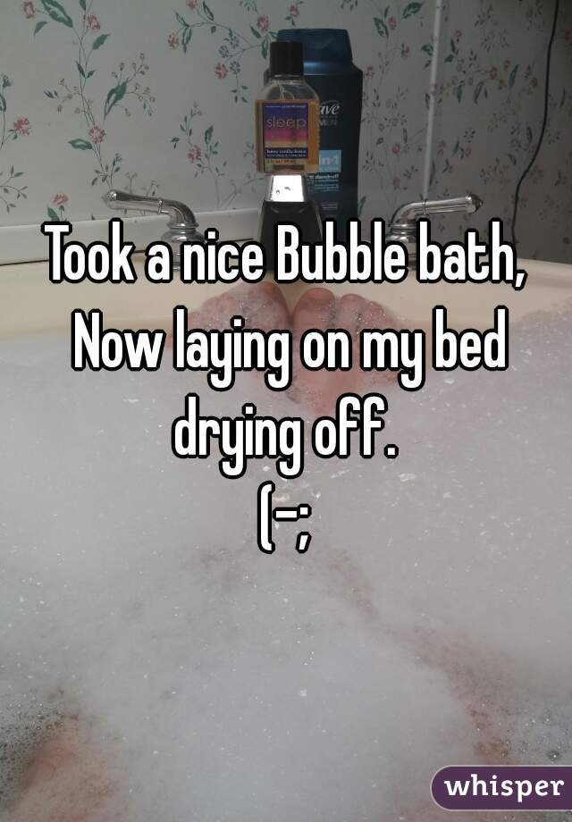 Took a nice Bubble bath, Now laying on my bed drying off.  (-;