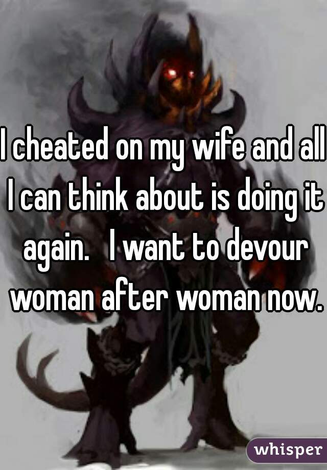 I cheated on my wife and all I can think about is doing it again.   I want to devour woman after woman now..