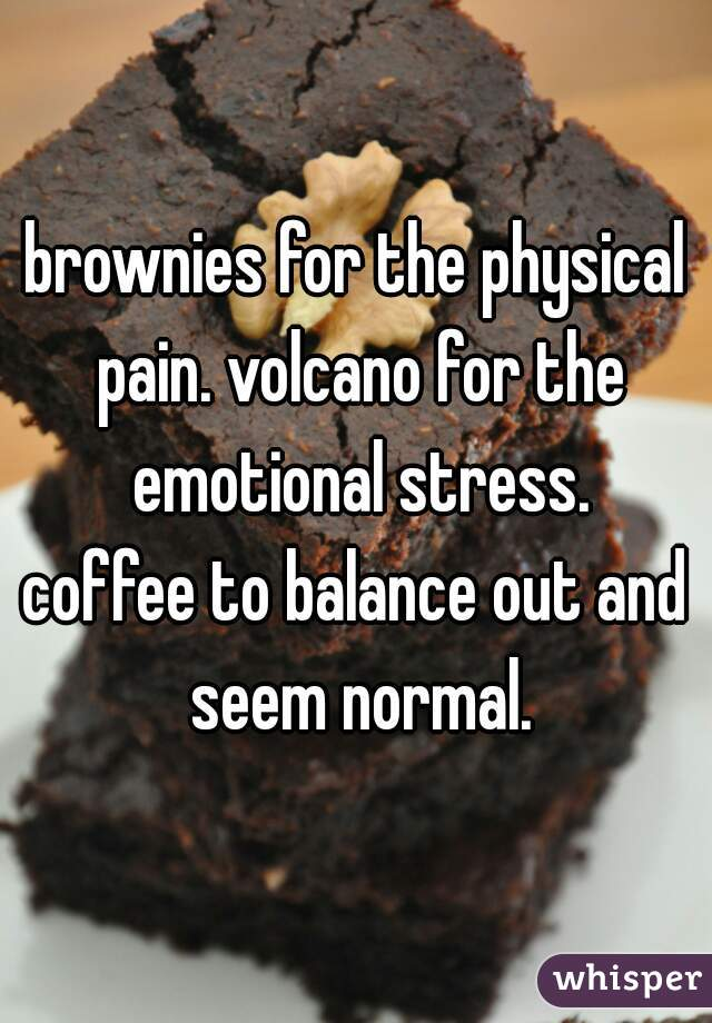 brownies for the physical pain. volcano for the emotional stress. coffee to balance out and seem normal.
