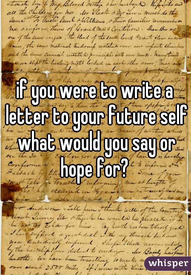 if you were to write a letter to your future self what would you say or hope for?