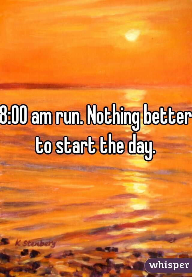 8:00 am run. Nothing better to start the day.