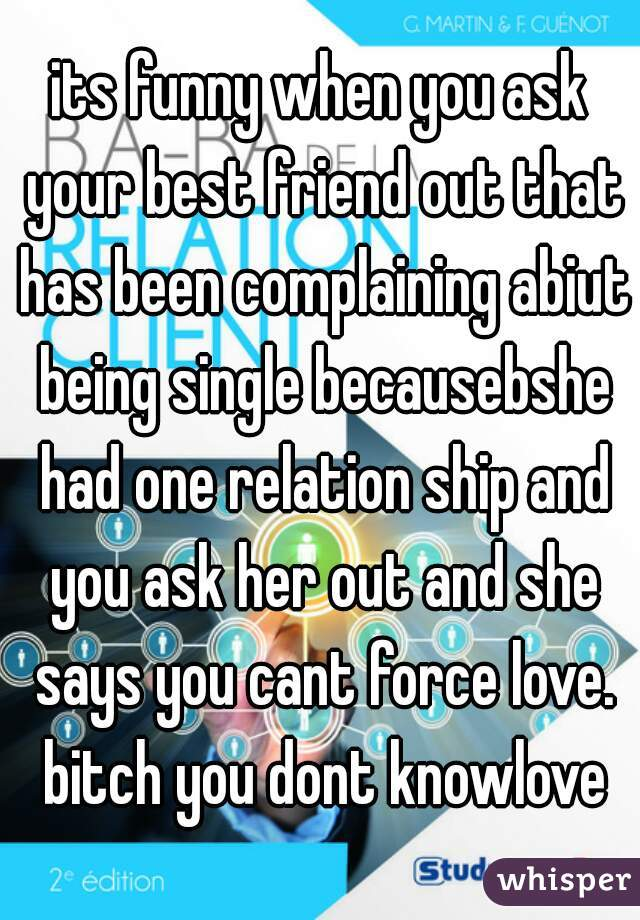 its funny when you ask your best friend out that has been complaining abiut being single becausebshe had one relation ship and you ask her out and she says you cant force love. bitch you dont knowlove