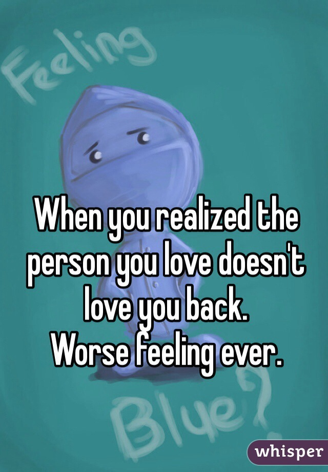 When you realized the person you love doesn't love you back.  Worse feeling ever.