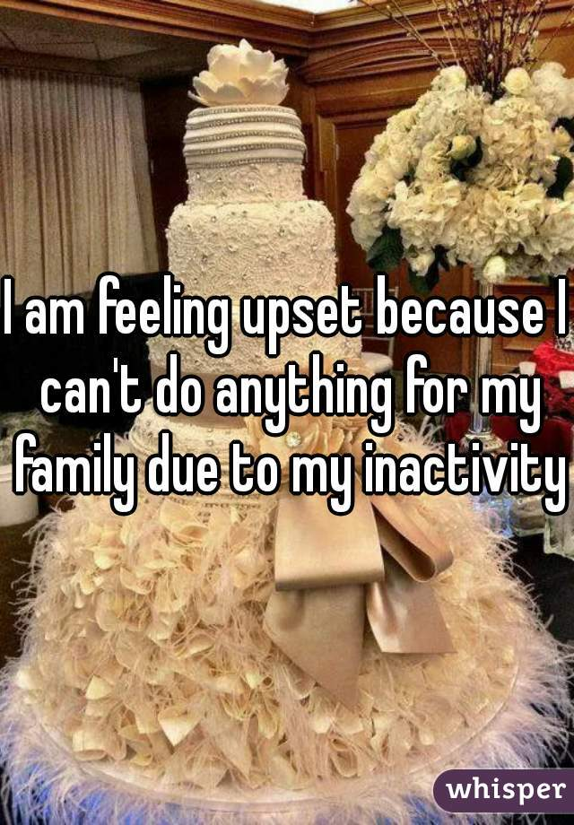 I am feeling upset because I can't do anything for my family due to my inactivity