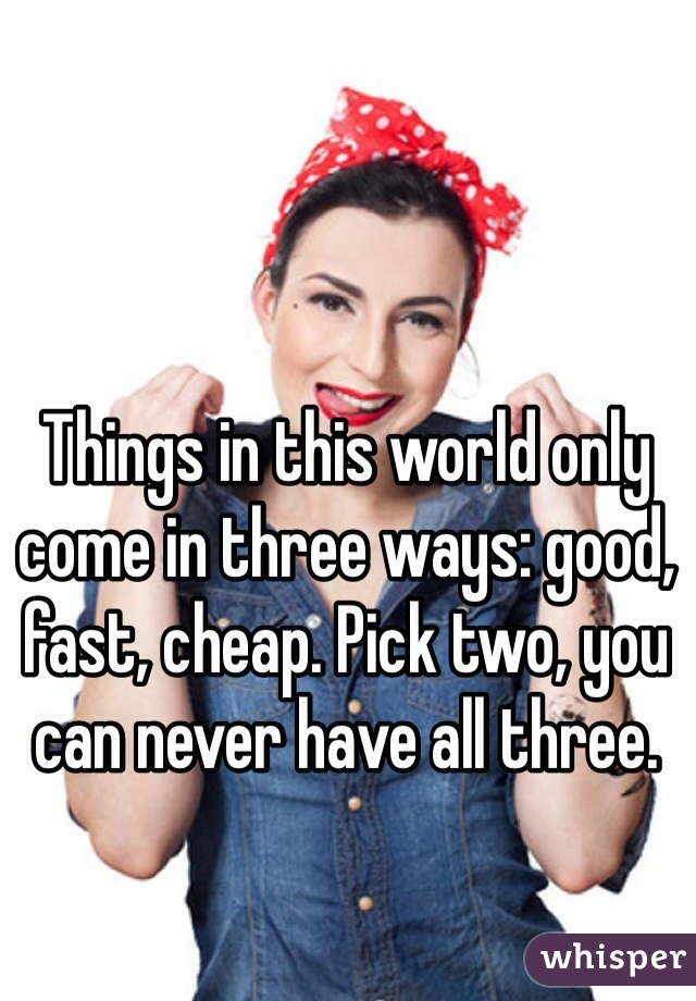 Things in this world only come in three ways: good, fast, cheap. Pick two, you can never have all three.