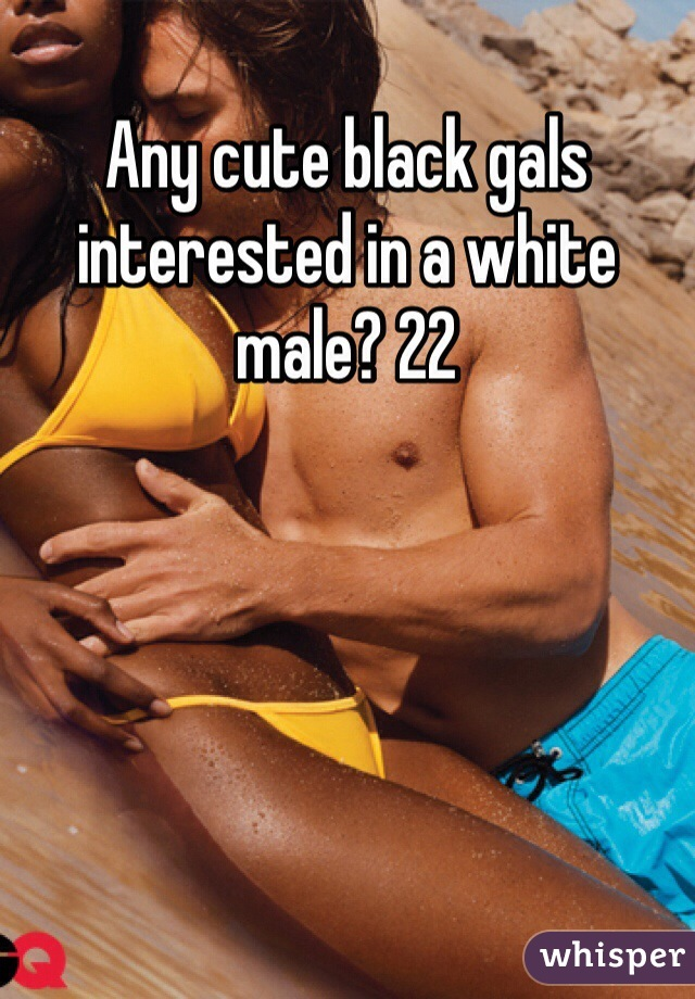 Any cute black gals interested in a white male? 22