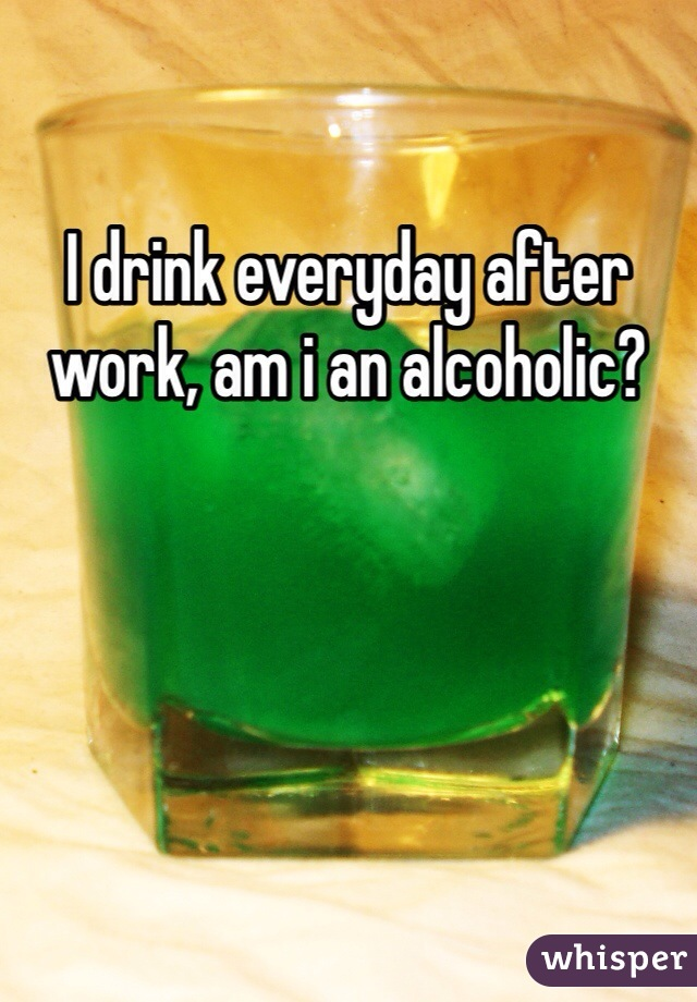 I drink everyday after work, am i an alcoholic?