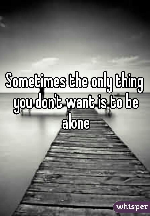 Sometimes the only thing you don't want is to be alone