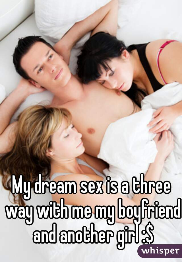 My dream sex is a three way with me my boyfriend and another girl :$