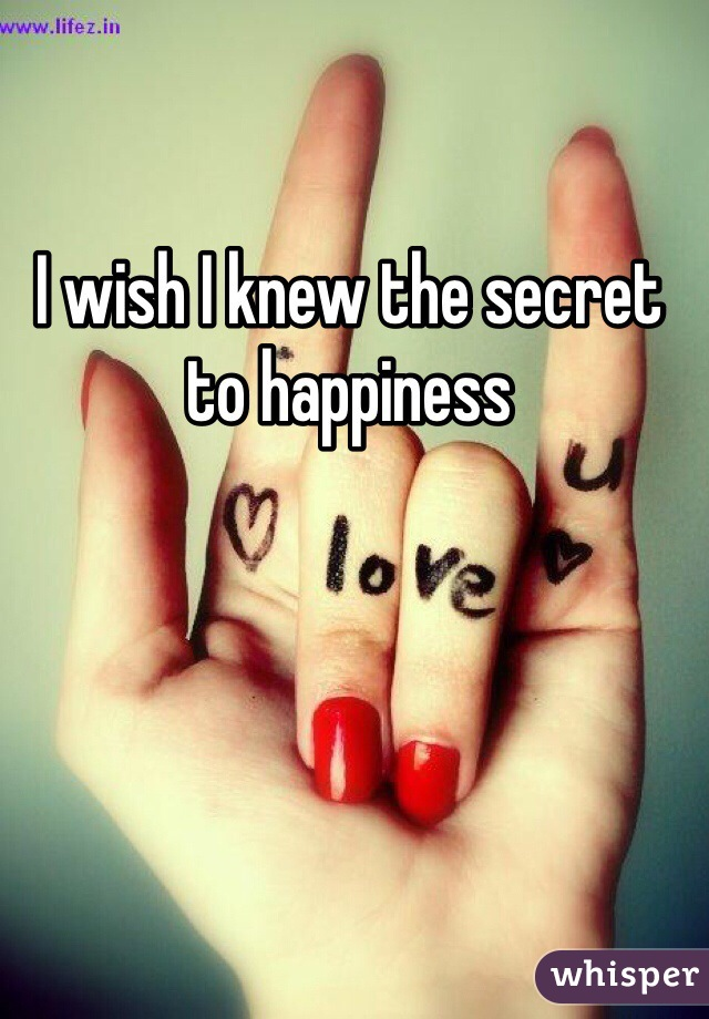 I wish I knew the secret to happiness