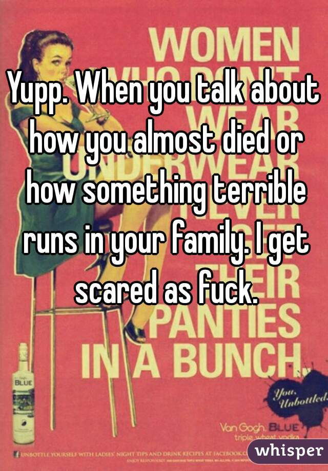 Yupp. When you talk about how you almost died or how something terrible runs in your family. I get scared as fuck.
