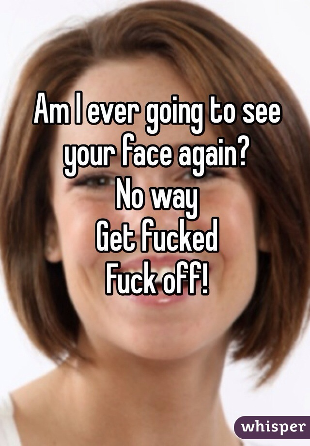 Am I ever going to see your face again?  No way  Get fucked Fuck off!