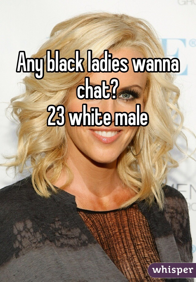Any black ladies wanna chat? 23 white male