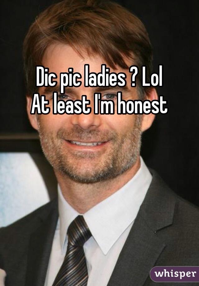 Dic pic ladies ? Lol At least I'm honest
