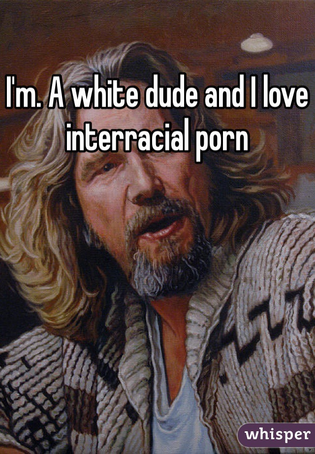 I'm. A white dude and I love interracial porn
