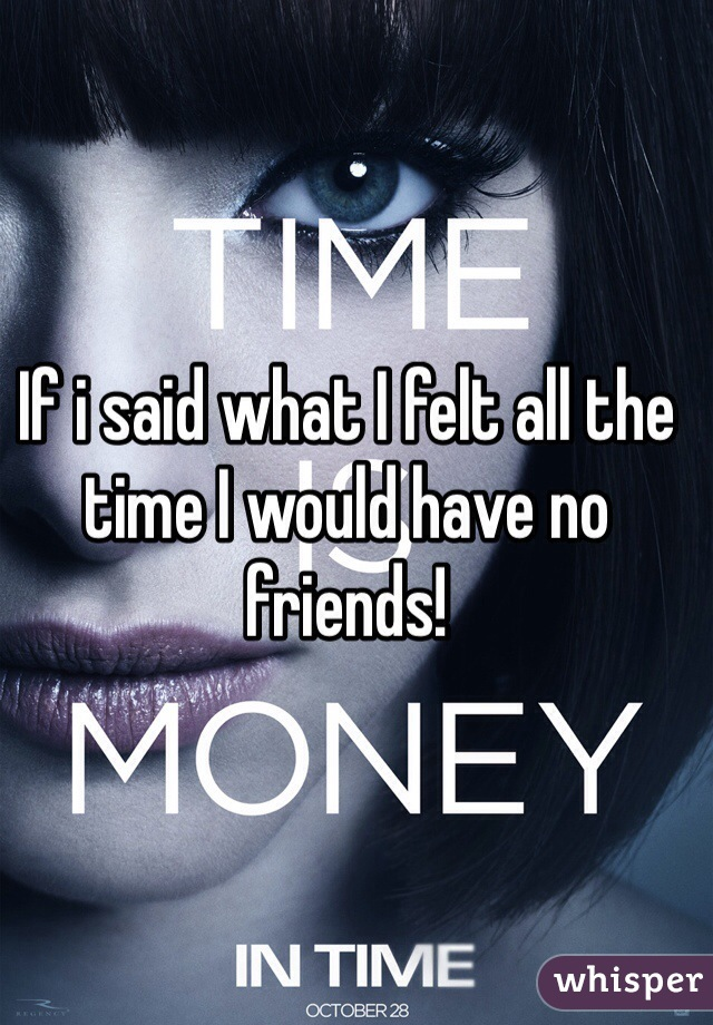 If i said what I felt all the time I would have no friends!