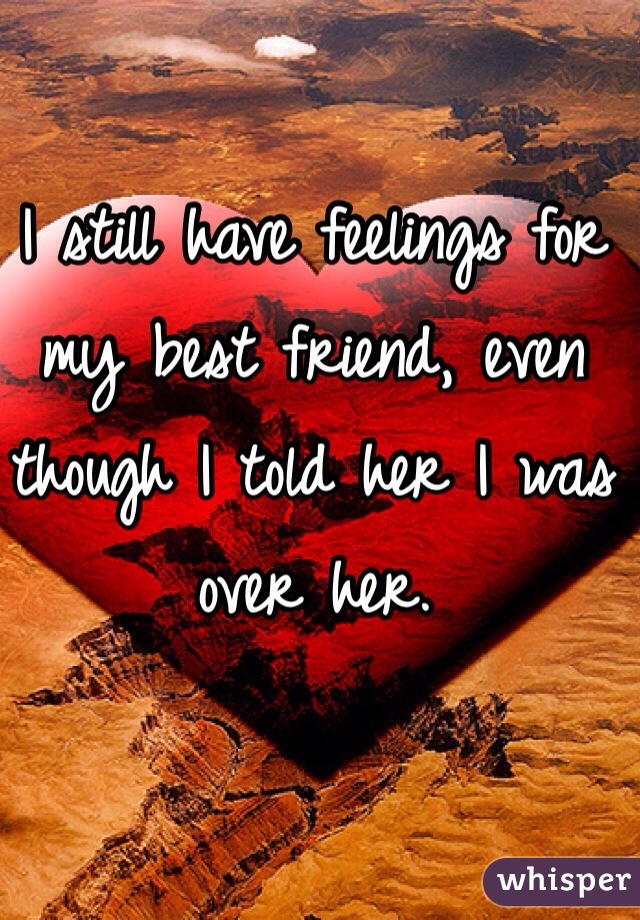 I still have feelings for my best friend, even though I told her I was over her.