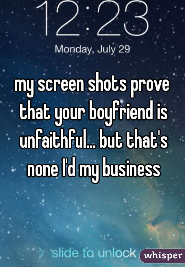 my screen shots prove that your boyfriend is unfaithful... but that's none I'd my business