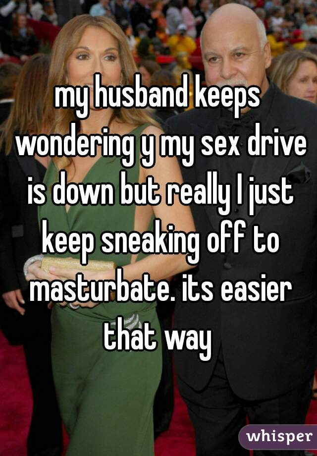 my husband keeps wondering y my sex drive is down but really I just keep sneaking off to masturbate. its easier that way