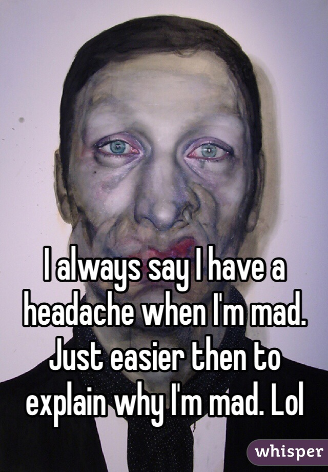 I always say I have a headache when I'm mad. Just easier then to explain why I'm mad. Lol