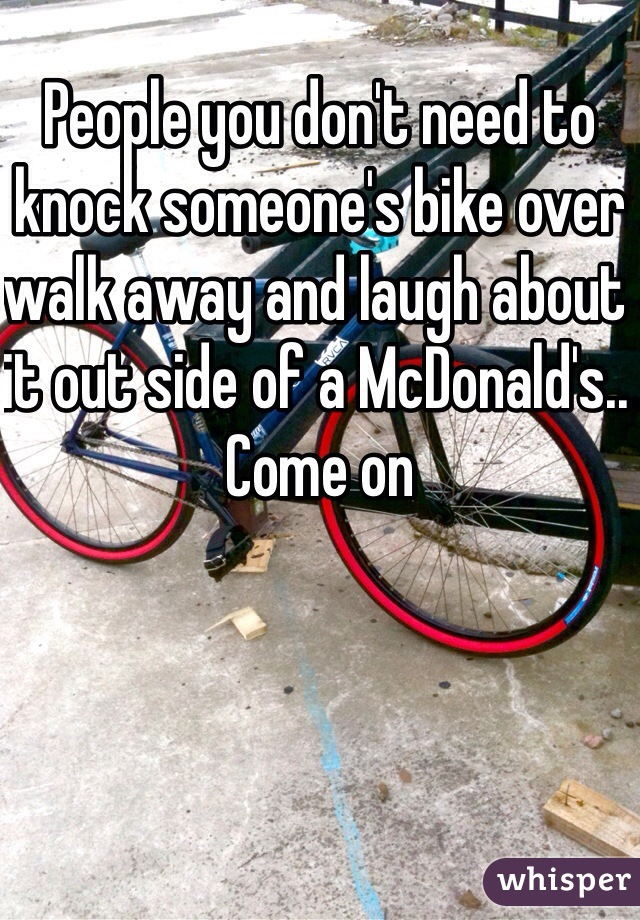 People you don't need to knock someone's bike over walk away and laugh about it out side of a McDonald's.. Come on