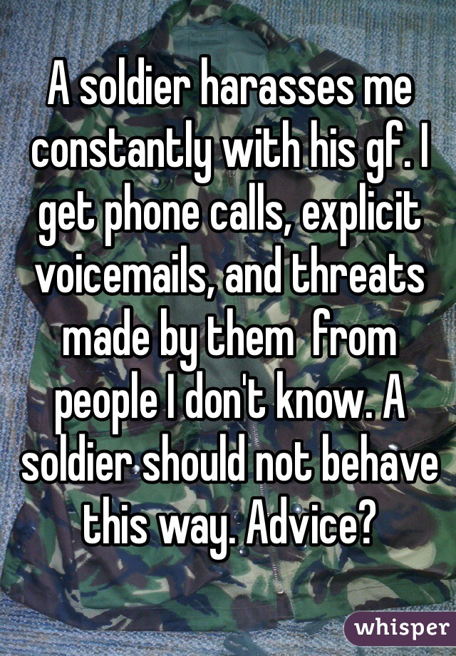 A soldier harasses me constantly with his gf. I get phone calls, explicit voicemails, and threats made by them  from people I don't know. A soldier should not behave this way. Advice?