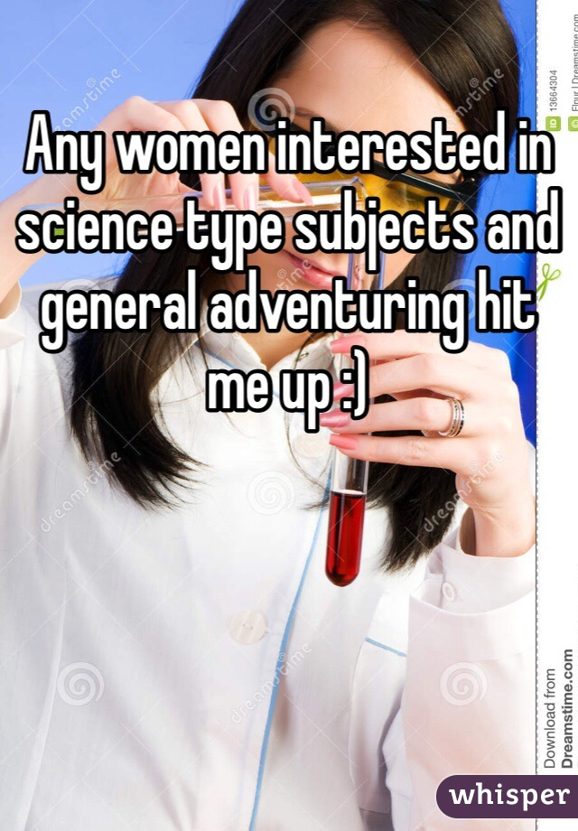 Any women interested in science type subjects and general adventuring hit me up :)