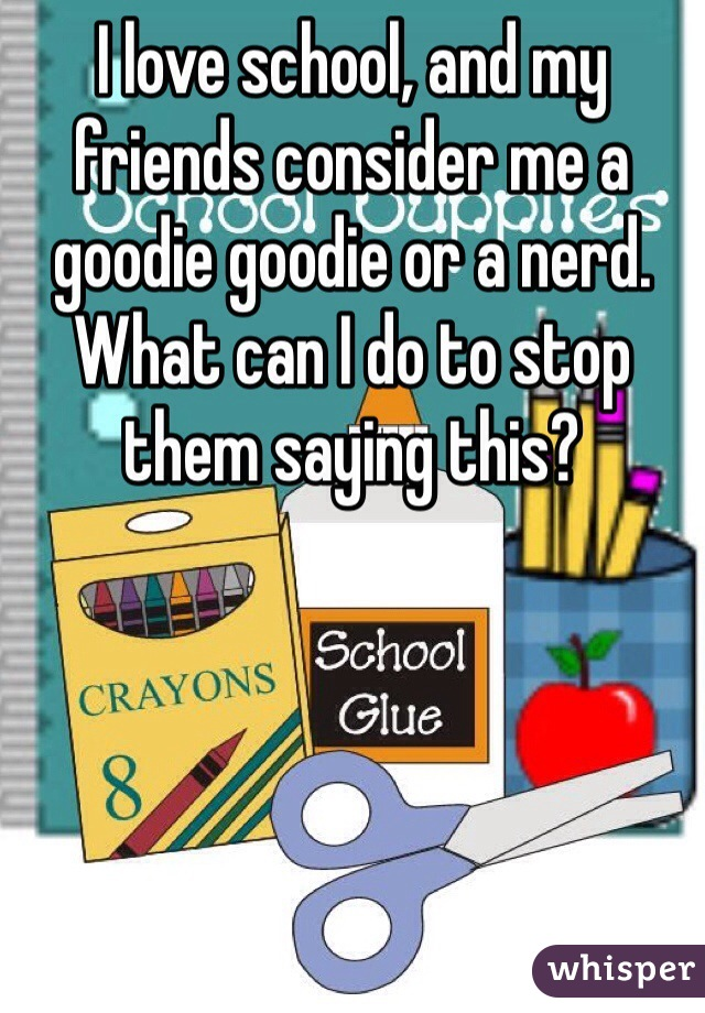 I love school, and my friends consider me a goodie goodie or a nerd. What can I do to stop them saying this?