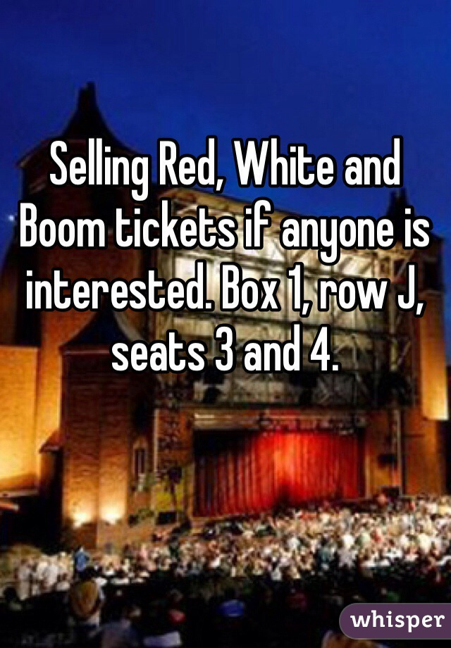 Selling Red, White and Boom tickets if anyone is interested. Box 1, row J, seats 3 and 4.