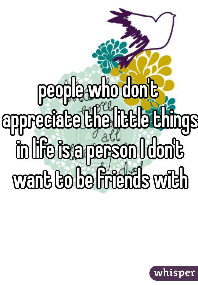 people who don't appreciate the little things in life is a person I don't want to be friends with