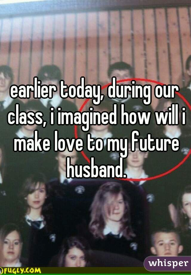 earlier today, during our class, i imagined how will i make love to my future husband.