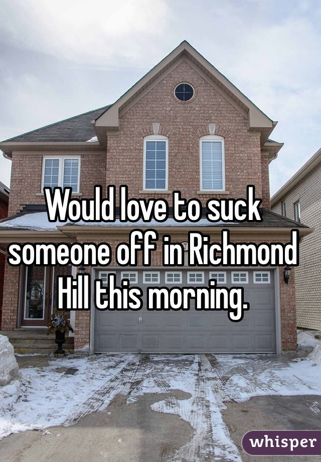 Would love to suck someone off in Richmond Hill this morning.