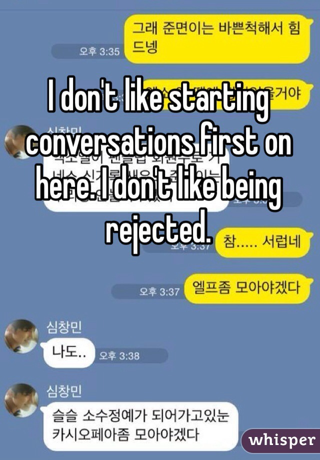 I don't like starting conversations first on here. I don't like being rejected.